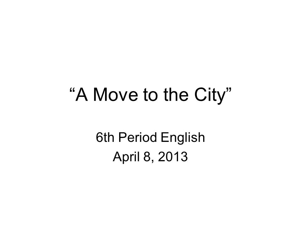 A Move to the City 6th Period English April 8, 2013