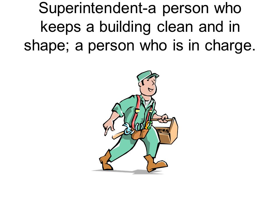 Superintendent-a person who keeps a building clean and in shape; a person who is in charge.