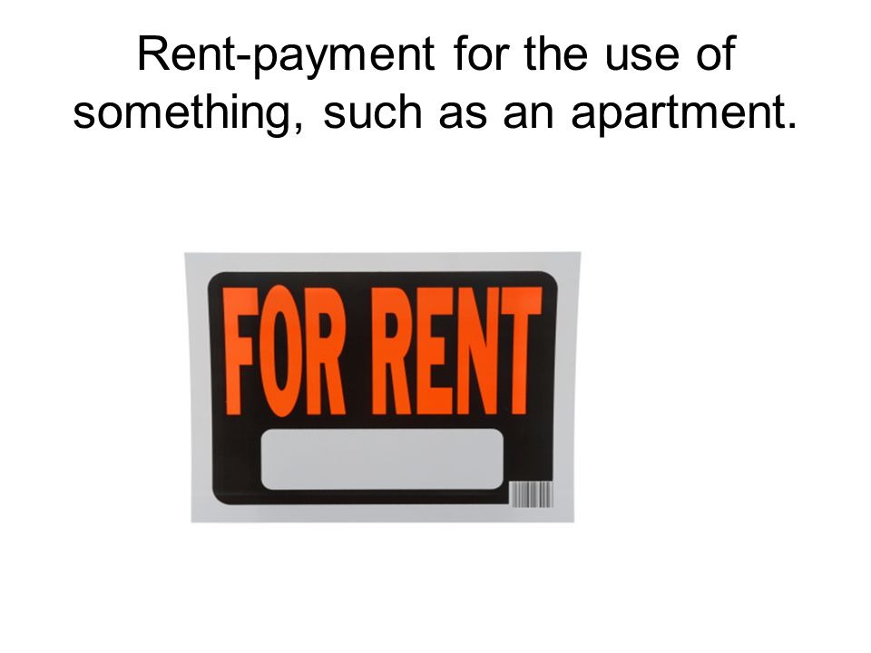 Rent-payment for the use of something, such as an apartment.