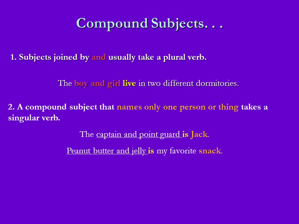 Compound Subjects... 1. Subjects joined by and usually take a plural verb. The boy and girl live in two different dormitories. 2. A compound subject t