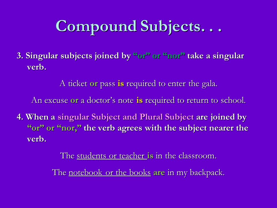 Compound Subjects... 3. Singular subjects joined by or or nor take a singular verb. A ticket or pass is required to enter the gala. An excuse or a doc