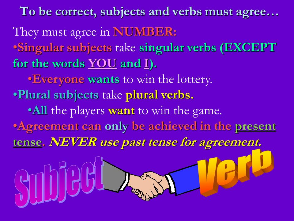 To be correct, subjects and verbs must agree… NUMBER: They must agree in NUMBER: Singularsubjectssingularverbs (EXCEPT for the words YOU and I).Singul
