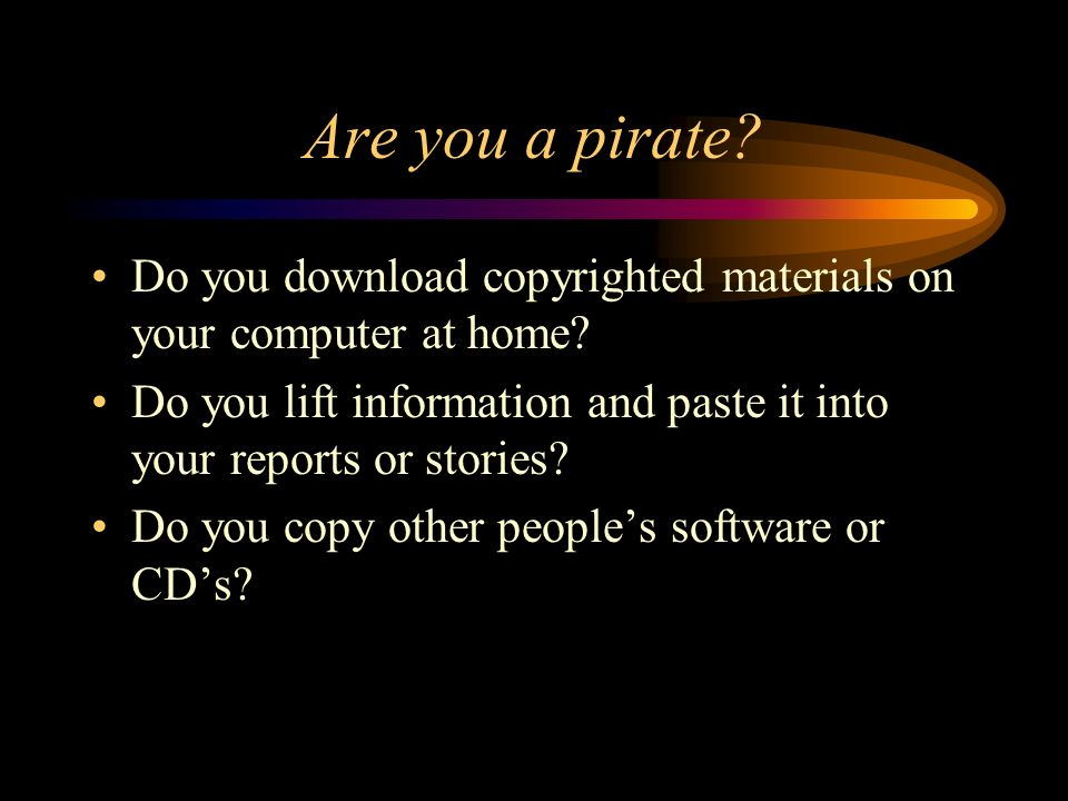 Are you a pirate. Do you download copyrighted materials on your computer at home.