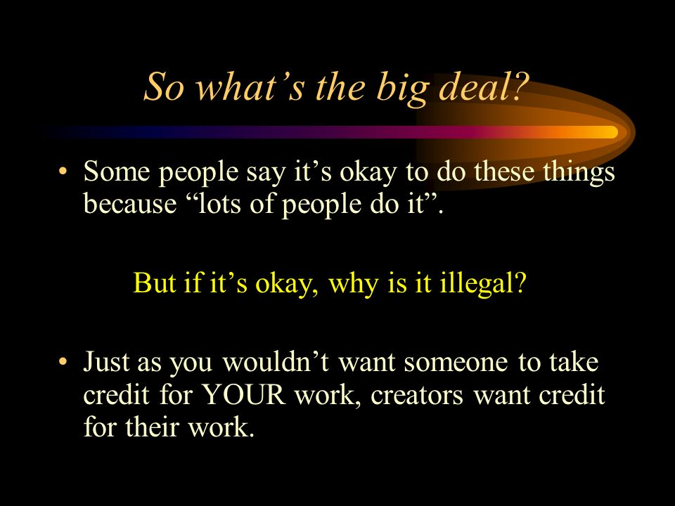 So whats the big deal. Some people say its okay to do these things because lots of people do it.