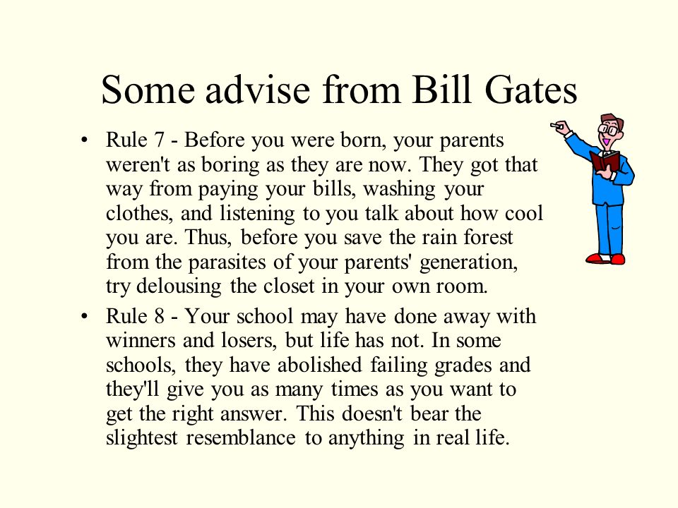 Some advise from Bill Gates Rule 4 - If you think the teacher is tough, wait until you get a boss.