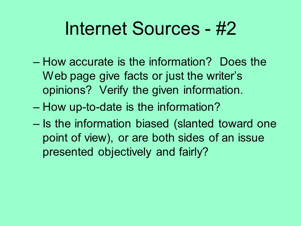 Internet Sources - #2 –How accurate is the information? Does the Web page give facts or just the writers opinions? Verify the given information. –How