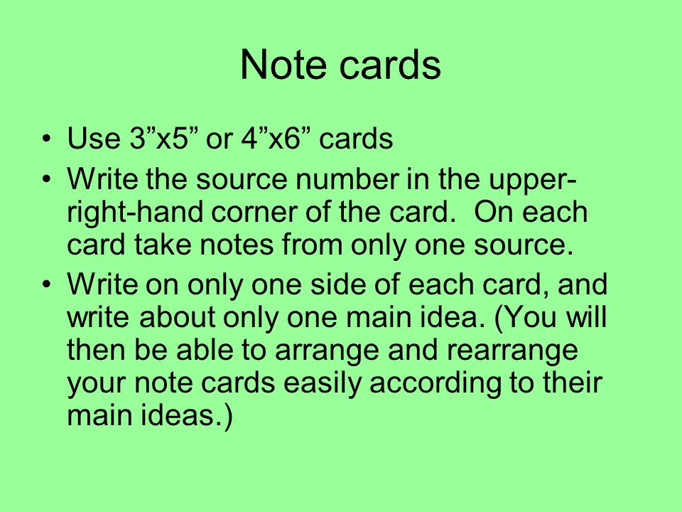 Note cards Use 3x5 or 4x6 cards Write the source number in the upper- right-hand corner of the card. On each card take notes from only one source. Wri