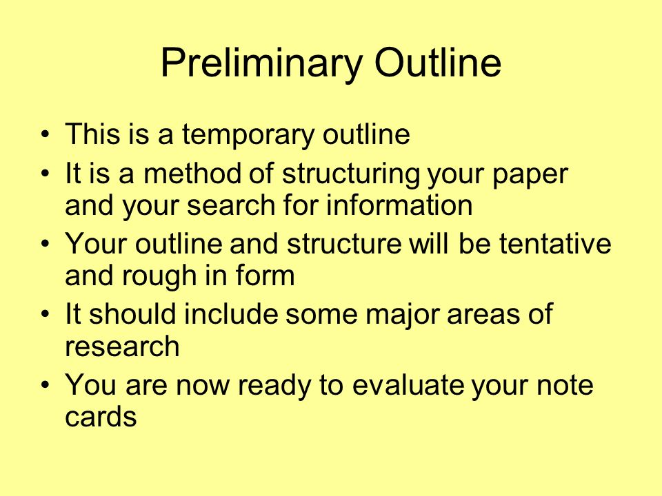Preliminary Outline This is a temporary outline It is a method of structuring your paper and your search for information Your outline and structure wi