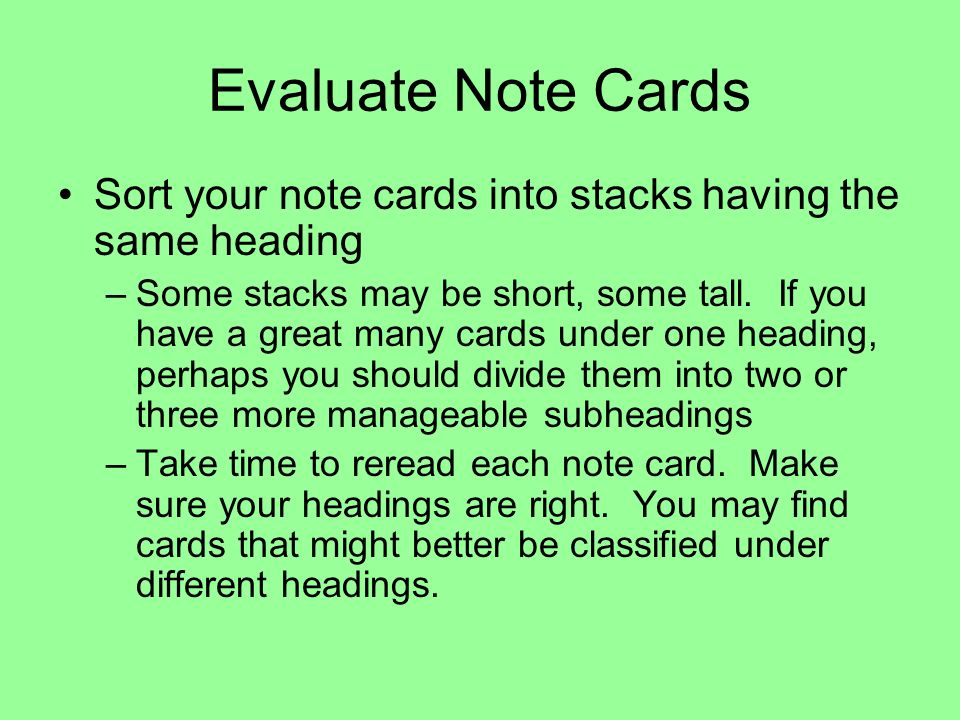 Evaluate Note Cards Sort your note cards into stacks having the same heading –Some stacks may be short, some tall. If you have a great many cards unde