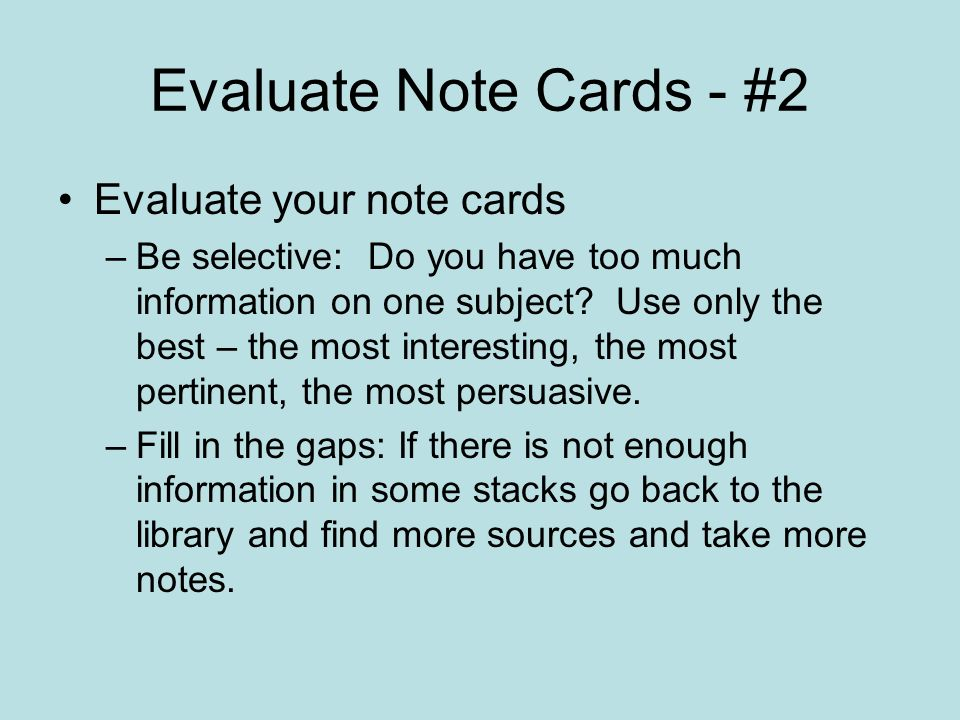Evaluate Note Cards - #2 Evaluate your note cards –Be selective: Do you have too much information on one subject? Use only the best – the most interes