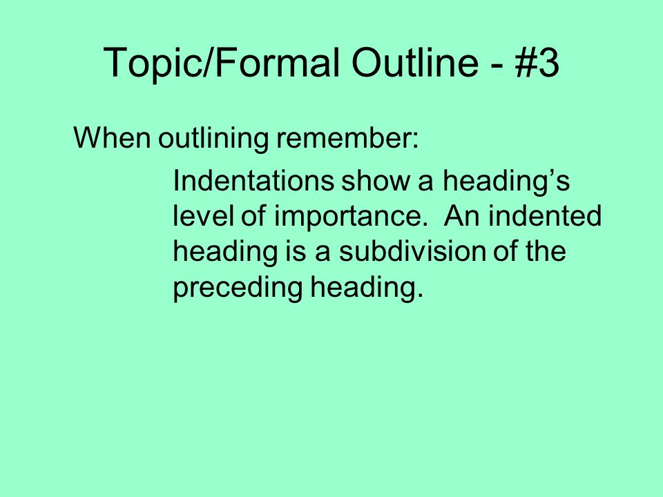 Topic/Formal Outline - #3 When outlining remember: Indentations show a headings level of importance. An indented heading is a subdivision of the prece