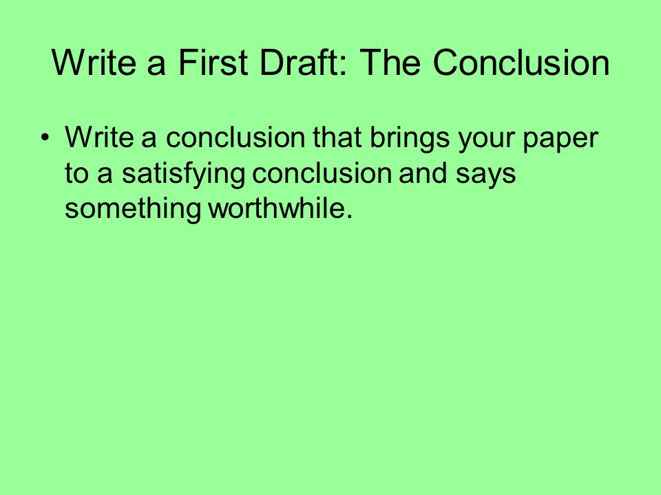 Write a First Draft: The Conclusion Write a conclusion that brings your paper to a satisfying conclusion and says something worthwhile.
