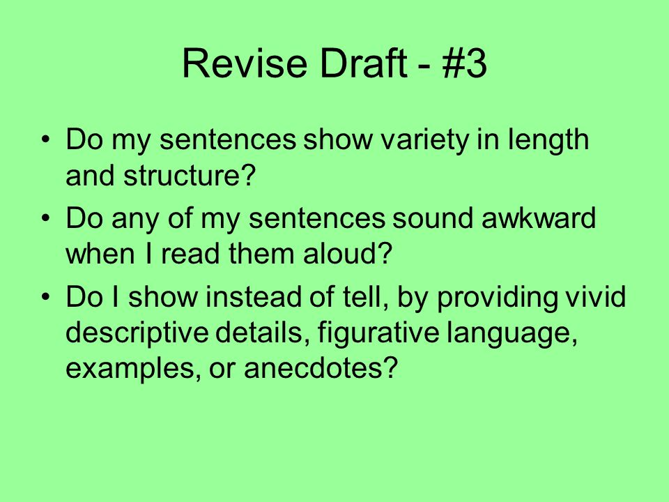Revise Draft - #3 Do my sentences show variety in length and structure? Do any of my sentences sound awkward when I read them aloud? Do I show instead