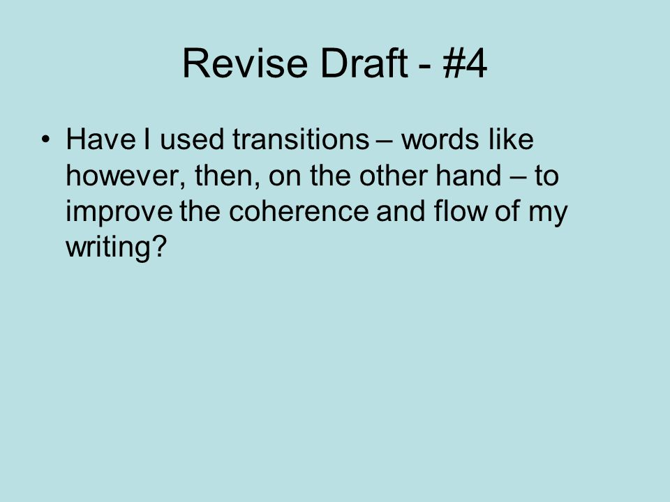 Revise Draft - #4 Have I used transitions – words like however, then, on the other hand – to improve the coherence and flow of my writing?