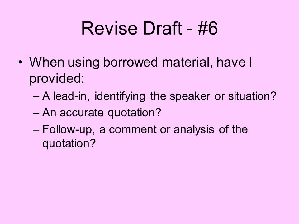 Revise Draft - #6 When using borrowed material, have I provided: –A lead-in, identifying the speaker or situation? –An accurate quotation? –Follow-up,