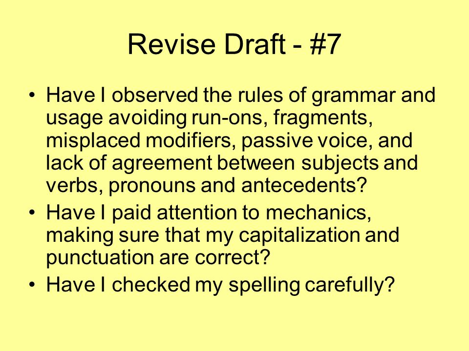 Revise Draft - #7 Have I observed the rules of grammar and usage avoiding run-ons, fragments, misplaced modifiers, passive voice, and lack of agreemen