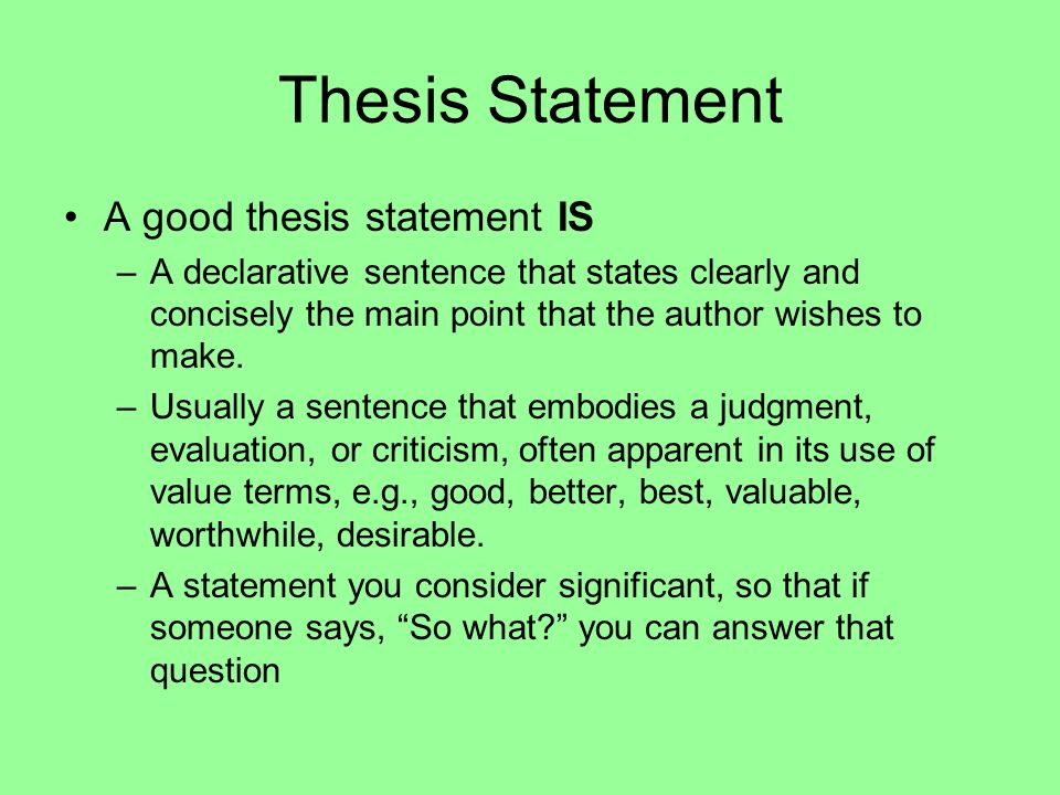 Thesis Statement A good thesis statement IS –A declarative sentence that states clearly and concisely the main point that the author wishes to make. –
