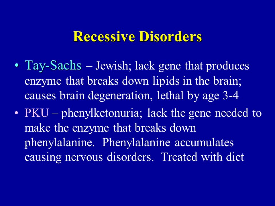Recessive Disorders Tay-SachsTay-Sachs – Jewish; lack gene that produces enzyme that breaks down lipids in the brain; causes brain degeneration, letha