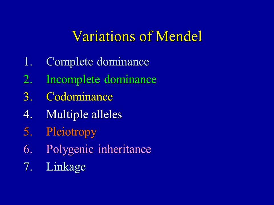 Variations of Mendel 1.Complete dominance 2.Incomplete dominance 3.Codominance 4.Multiple alleles 5.Pleiotropy 6.Polygenic inheritance 7.Linkage