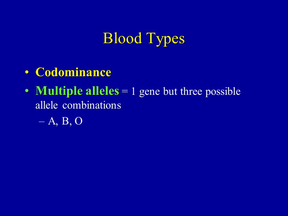 Blood Types CodominanceCodominance Multiple allelesMultiple alleles = 1 gene but three possible allele combinations –A, B, O