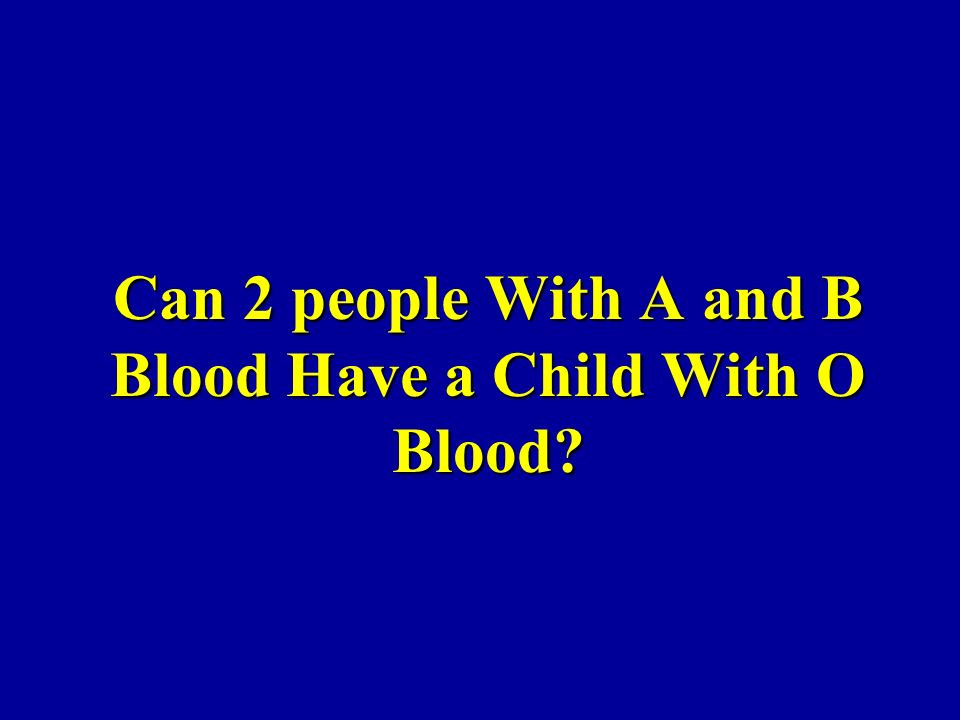 Can 2 people With A and B Blood Have a Child With O Blood?