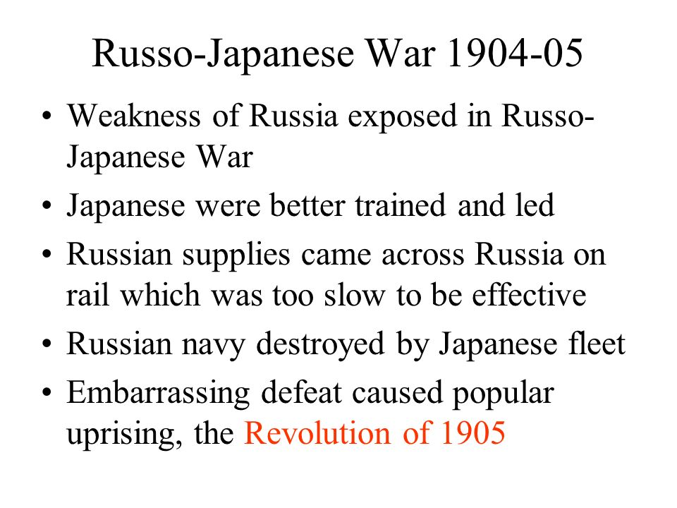 Russo-Japanese War 1904-05 Weakness of Russia exposed in Russo- Japanese War Japanese were better trained and led Russian supplies came across Russia on rail which was too slow to be effective Russian navy destroyed by Japanese fleet Embarrassing defeat caused popular uprising, the Revolution of 1905