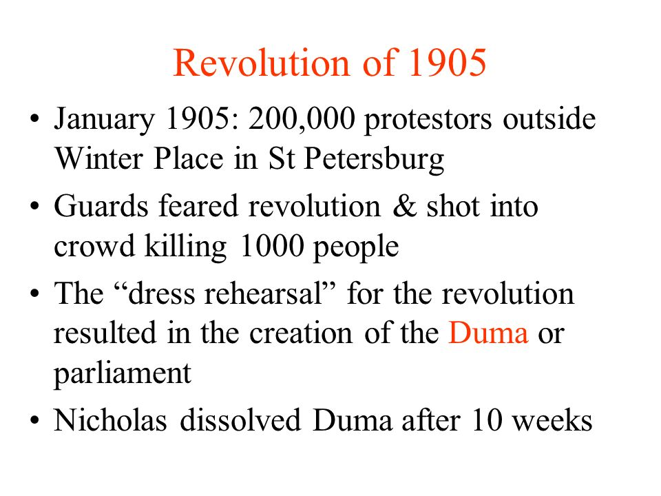 Revolution of 1905 January 1905: 200,000 protestors outside Winter Place in St Petersburg Guards feared revolution & shot into crowd killing 1000 people The dress rehearsal for the revolution resulted in the creation of the Duma or parliament Nicholas dissolved Duma after 10 weeks