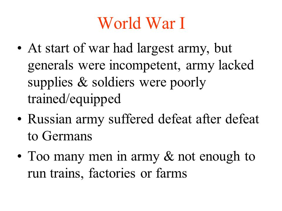 World War I At start of war had largest army, but generals were incompetent, army lacked supplies & soldiers were poorly trained/equipped Russian army suffered defeat after defeat to Germans Too many men in army & not enough to run trains, factories or farms