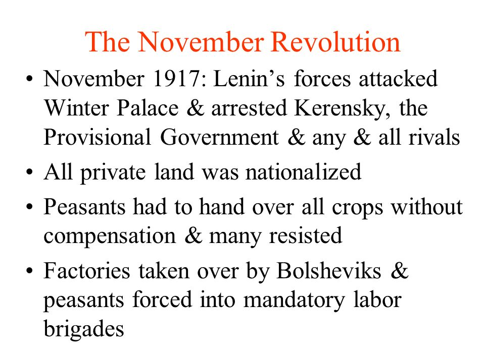 The November Revolution November 1917: Lenins forces attacked Winter Palace & arrested Kerensky, the Provisional Government & any & all rivals All private land was nationalized Peasants had to hand over all crops without compensation & many resisted Factories taken over by Bolsheviks & peasants forced into mandatory labor brigades