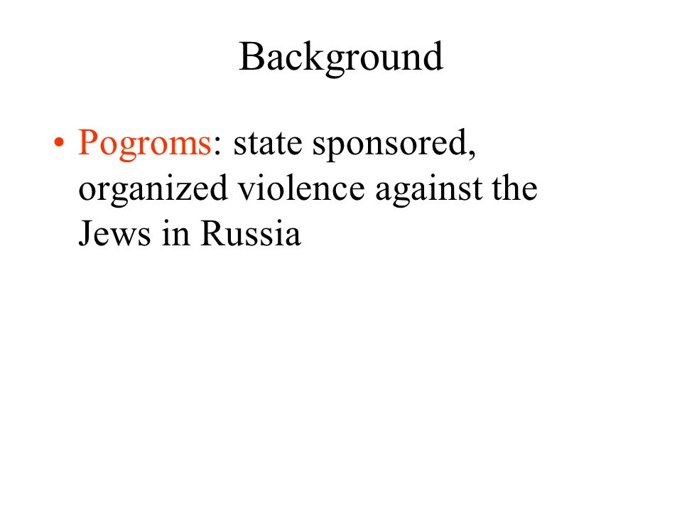 Background Pogroms: state sponsored, organized violence against the Jews in Russia