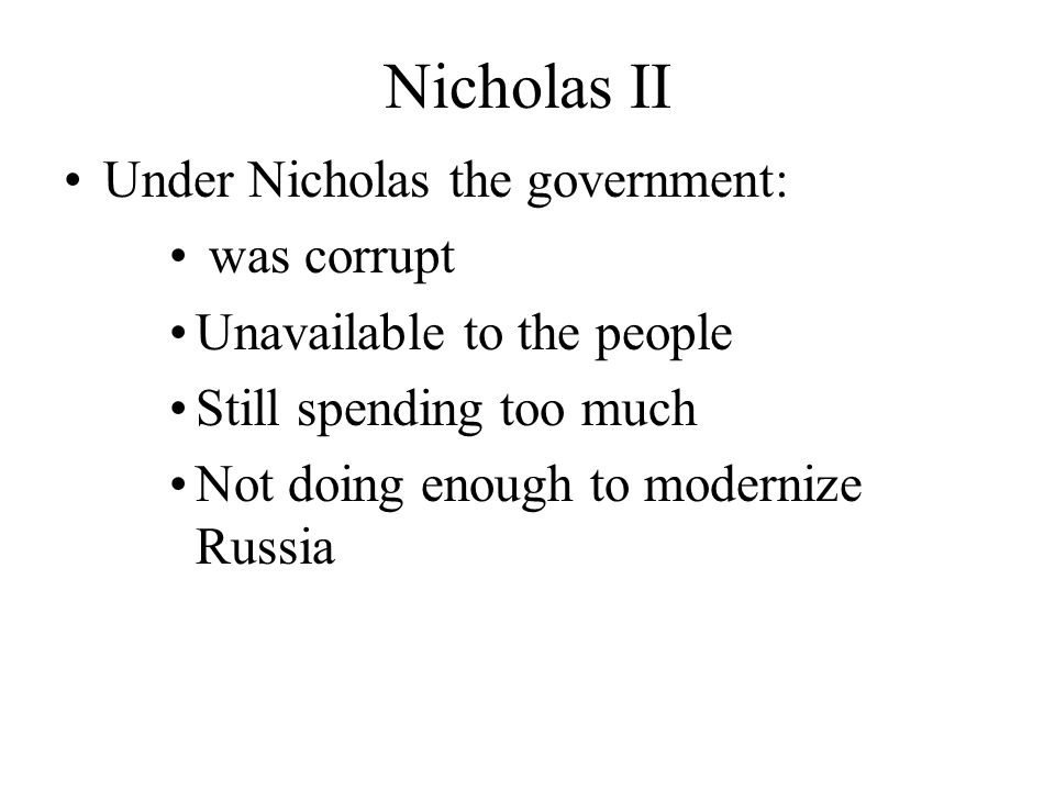 Nicholas II Under Nicholas the government: was corrupt Unavailable to the people Still spending too much Not doing enough to modernize Russia