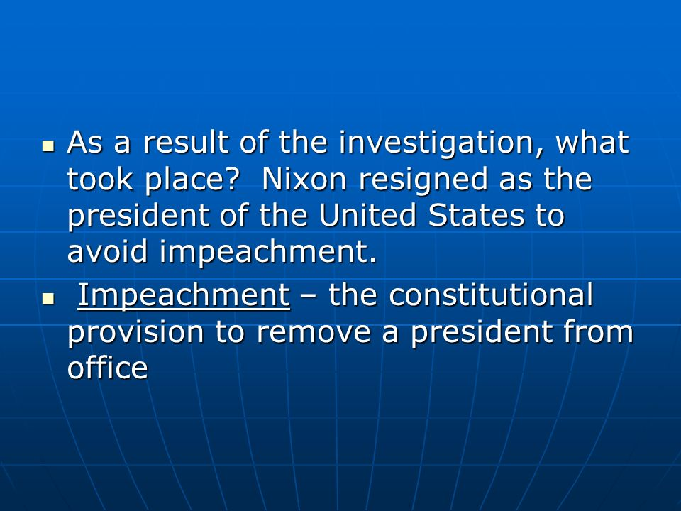 As a result of the investigation, what took place? Nixon resigned as the president of the United States to avoid impeachment. As a result of the inves