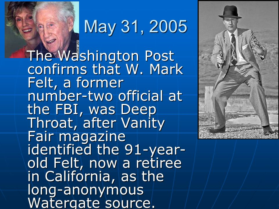 May 31, 2005 The Washington Post confirms that W. Mark Felt, a former number-two official at the FBI, was Deep Throat, after Vanity Fair magazine iden