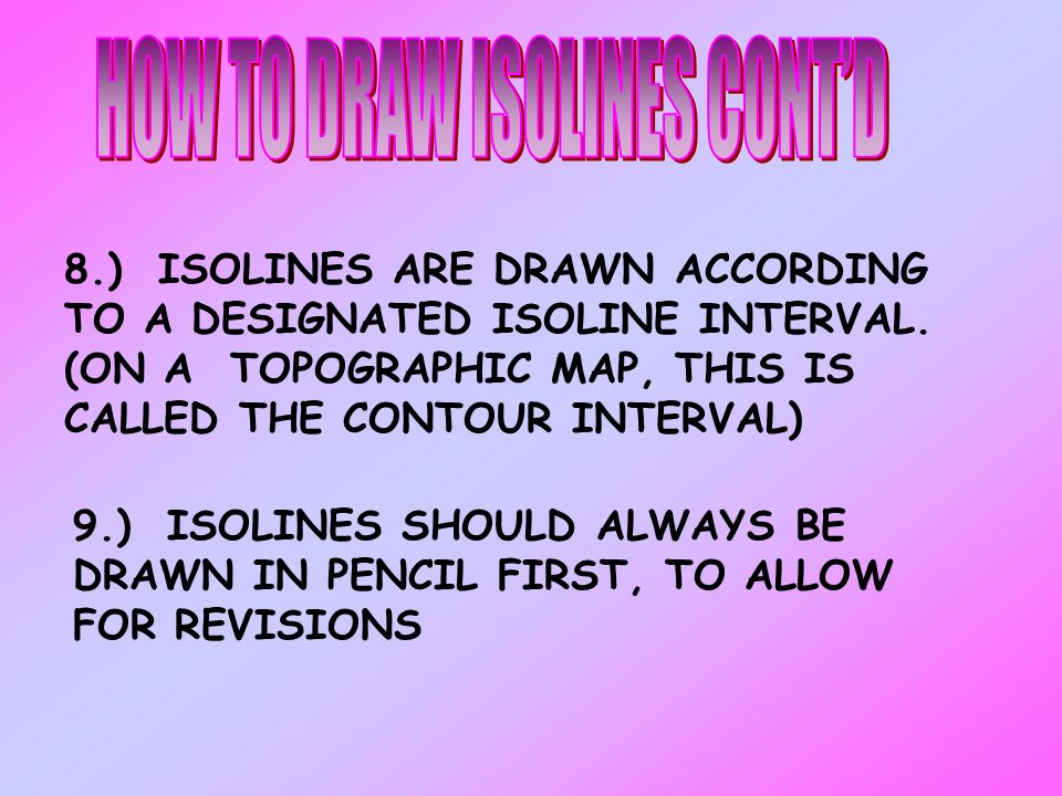 7.) ISOLINES ARE CURVED AND/OR SMOOTH WITH NO SHARP TURNS OR CORNERS. 6.) ISOLINES TEND TO PARALLEL ONE ANOTHER 5.) ISOLINES NEVER END SO THEY SHOULD