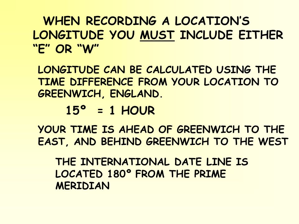 LONGITUDE CAN BE CALCULATED USING THE TIME DIFFERENCE FROM YOUR LOCATION TO GREENWICH, ENGLAND. 15º = 1 HOUR THE INTERNATIONAL DATE LINE IS LOCATED 18