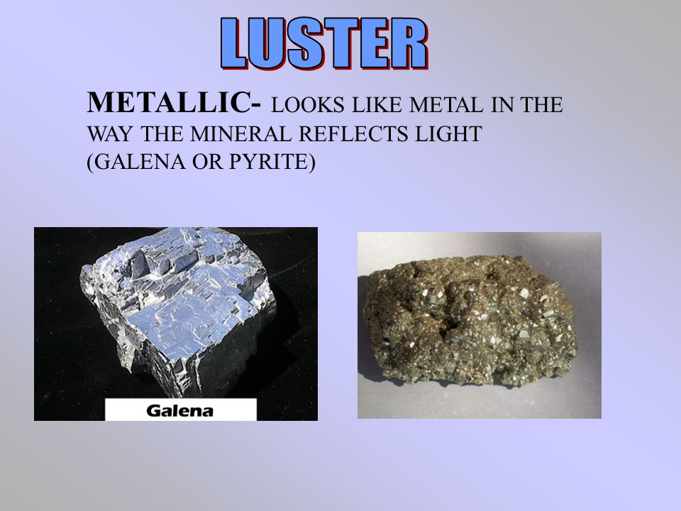 METALLIC- LOOKS LIKE METAL IN THE WAY THE MINERAL REFLECTS LIGHT (GALENA OR PYRITE)