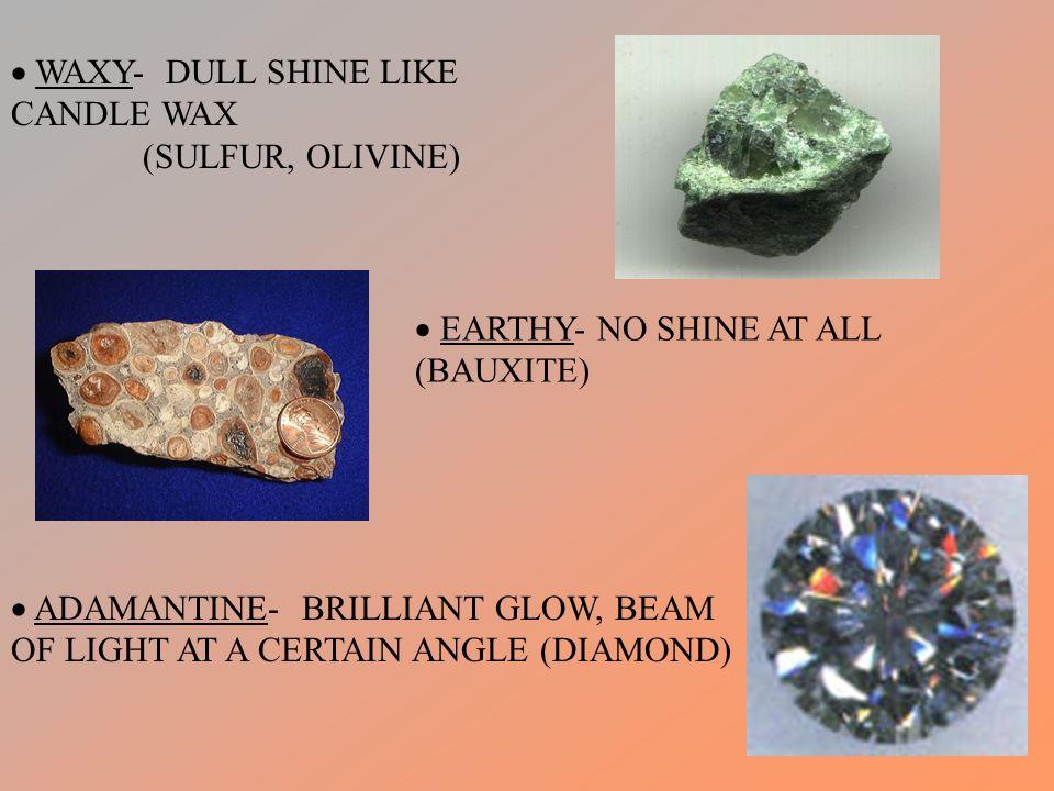 EARTHY- NO SHINE AT ALL (BAUXITE) ADAMANTINE- BRILLIANT GLOW, BEAM OF LIGHT AT A CERTAIN ANGLE (DIAMOND) WAXY- DULL SHINE LIKE CANDLE WAX (SULFUR, OLI
