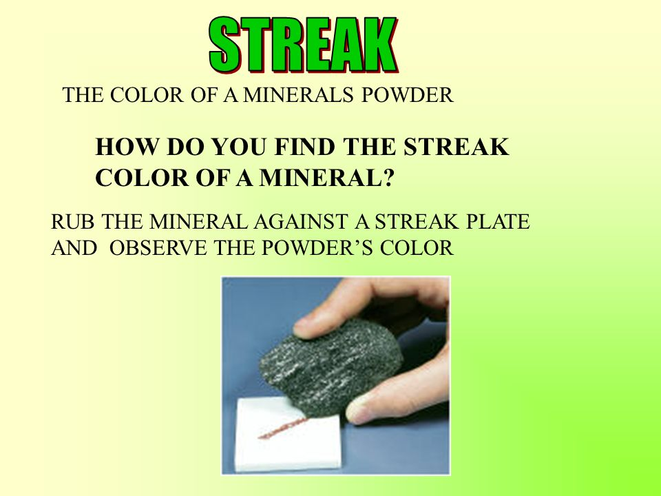 THE COLOR OF A MINERALS POWDER RUB THE MINERAL AGAINST A STREAK PLATE AND OBSERVE THE POWDERS COLOR HOW DO YOU FIND THE STREAK COLOR OF A MINERAL?