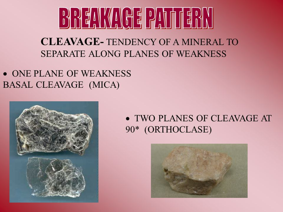 CLEAVAGE- TENDENCY OF A MINERAL TO SEPARATE ALONG PLANES OF WEAKNESS ONE PLANE OF WEAKNESS BASAL CLEAVAGE (MICA) TWO PLANES OF CLEAVAGE AT 90* (ORTHOC