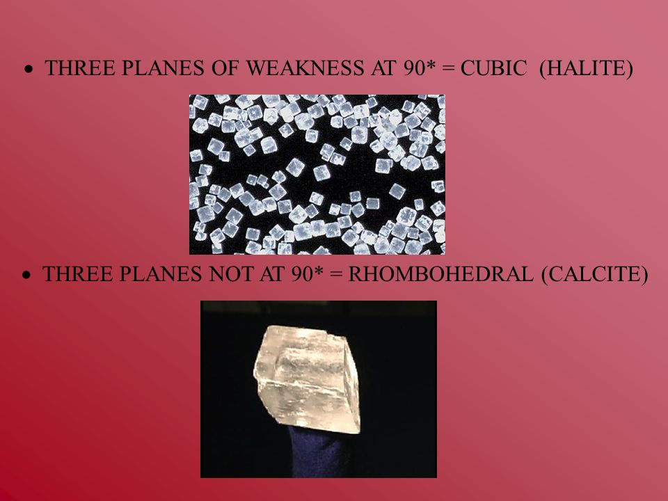 THREE PLANES OF WEAKNESS AT 90* = CUBIC (HALITE) THREE PLANES NOT AT 90* = RHOMBOHEDRAL (CALCITE)