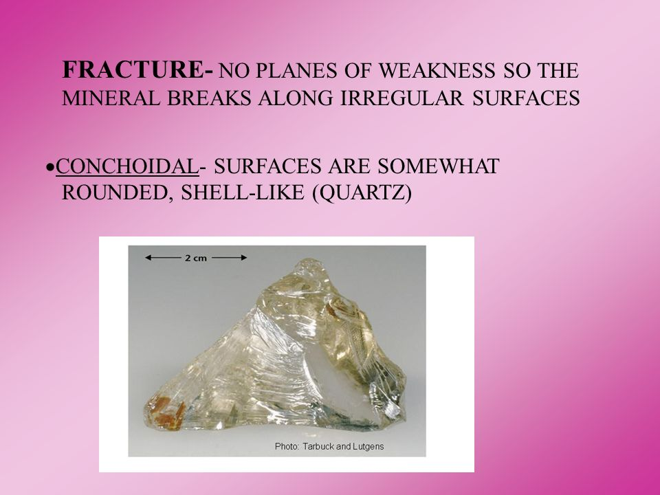 FRACTURE- NO PLANES OF WEAKNESS SO THE MINERAL BREAKS ALONG IRREGULAR SURFACES CONCHOIDAL- SURFACES ARE SOMEWHAT ROUNDED, SHELL-LIKE (QUARTZ)