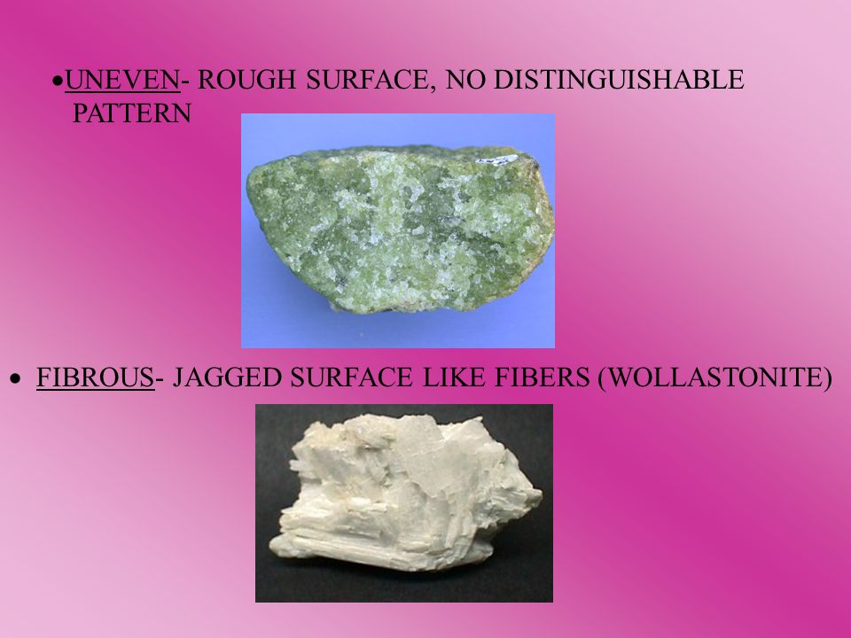UNEVEN- ROUGH SURFACE, NO DISTINGUISHABLE PATTERN FIBROUS- JAGGED SURFACE LIKE FIBERS (WOLLASTONITE)