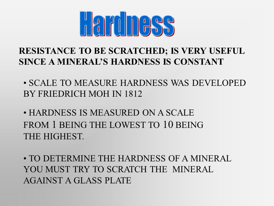 RESISTANCE TO BE SCRATCHED; IS VERY USEFUL SINCE A MINERALS HARDNESS IS CONSTANT SCALE TO MEASURE HARDNESS WAS DEVELOPED BY FRIEDRICH MOH IN 1812 HARD