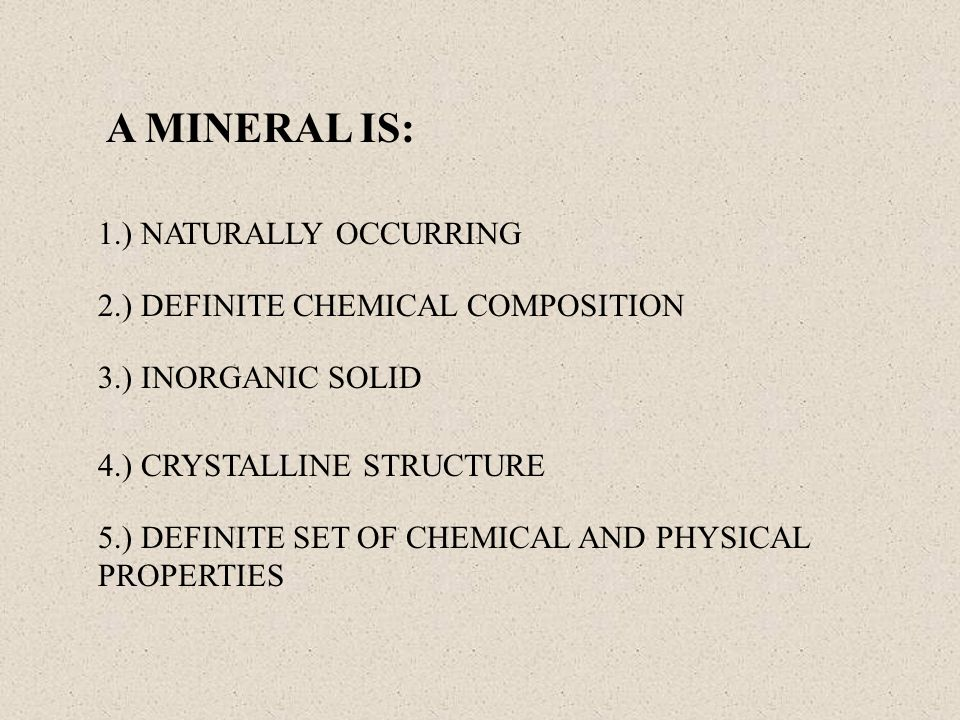 A MINERAL IS: 1.) NATURALLY OCCURRING 2.) DEFINITE CHEMICAL COMPOSITION 3.) INORGANIC SOLID 4.) CRYSTALLINE STRUCTURE 5.) DEFINITE SET OF CHEMICAL AND