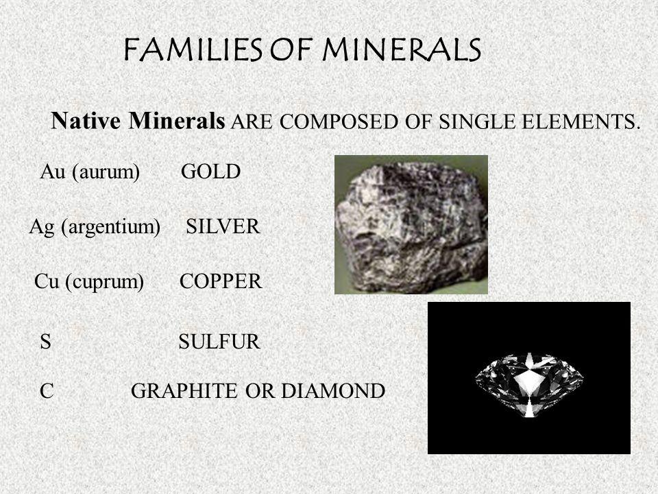 FAMILIES OF MINERALS Native Minerals ARE COMPOSED OF SINGLE ELEMENTS. Au (aurum) GOLD Ag (argentium) SILVER Cu (cuprum) COPPER S SULFUR C GRAPHITE OR