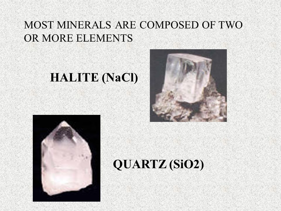 MOST MINERALS ARE COMPOSED OF TWO OR MORE ELEMENTS HALITE (NaCl) QUARTZ (SiO2)