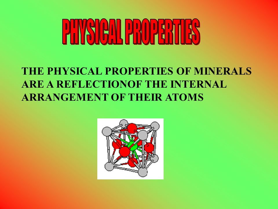THE PHYSICAL PROPERTIES OF MINERALS ARE A REFLECTIONOF THE INTERNAL ARRANGEMENT OF THEIR ATOMS