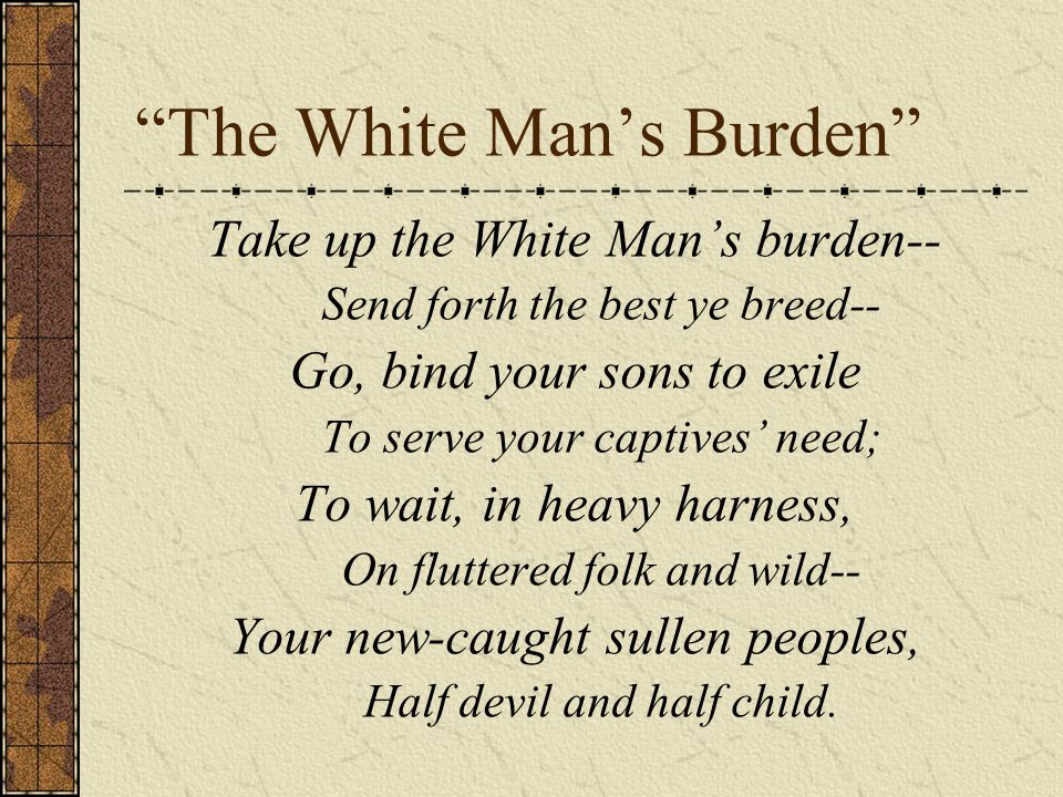 The White Mans Burden Take up the White Mans burden-- Send forth the best ye breed-- Go, bind your sons to exile To serve your captives need; To wait,