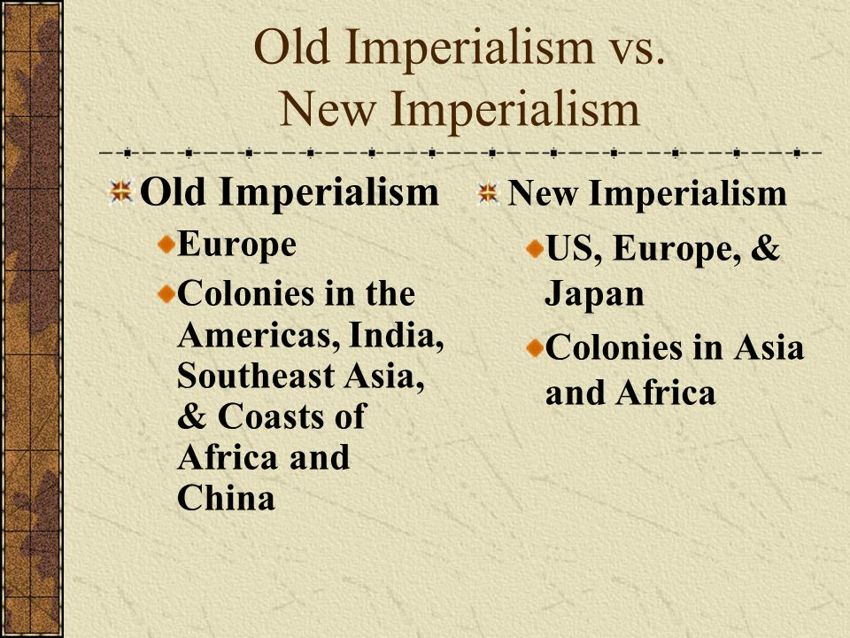 Old Imperialism vs. New Imperialism Old Imperialism Europe Colonies in the Americas, India, Southeast Asia, & Coasts of Africa and China New Imperiali