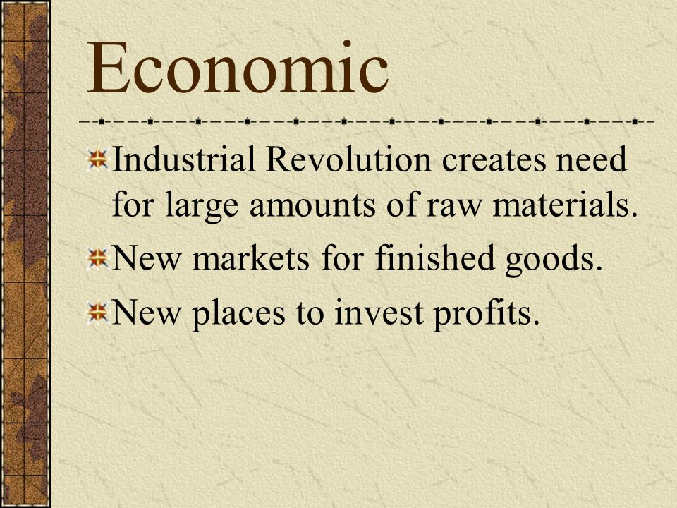 Economic Industrial Revolution creates need for large amounts of raw materials. New markets for finished goods. New places to invest profits.